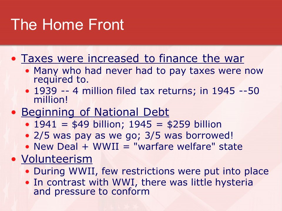 The Home Front Taxes were increased to finance the war Many who had never had to pay taxes were now required to. 1939 -- 4 million filed tax returns;