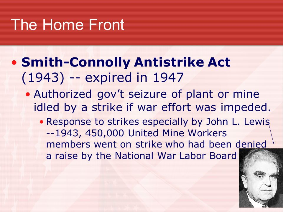 The Home Front Smith-Connolly Antistrike Act (1943) -- expired in 1947 Authorized govt seizure of plant or mine idled by a strike if war effort was im