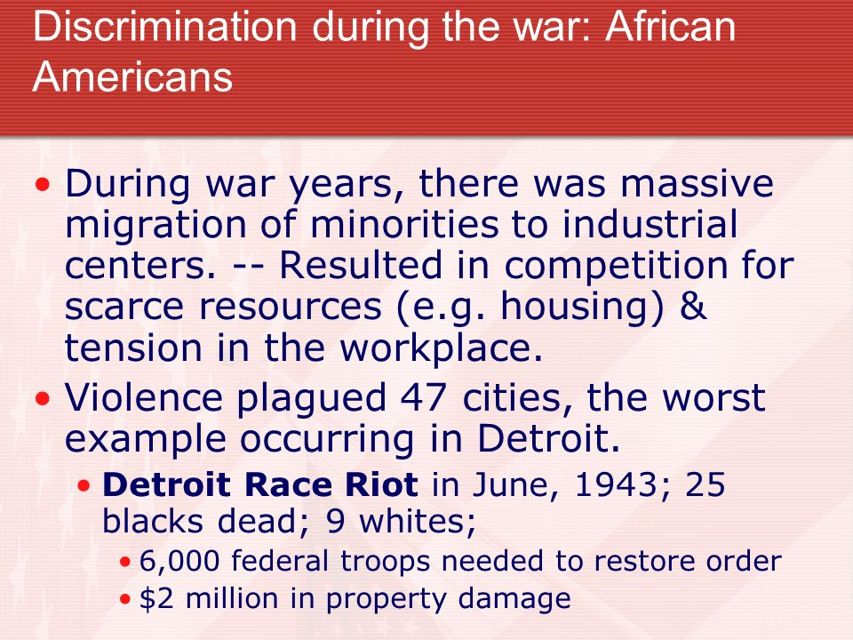 Discrimination during the war: African Americans During war years, there was massive migration of minorities to industrial centers. -- Resulted in com
