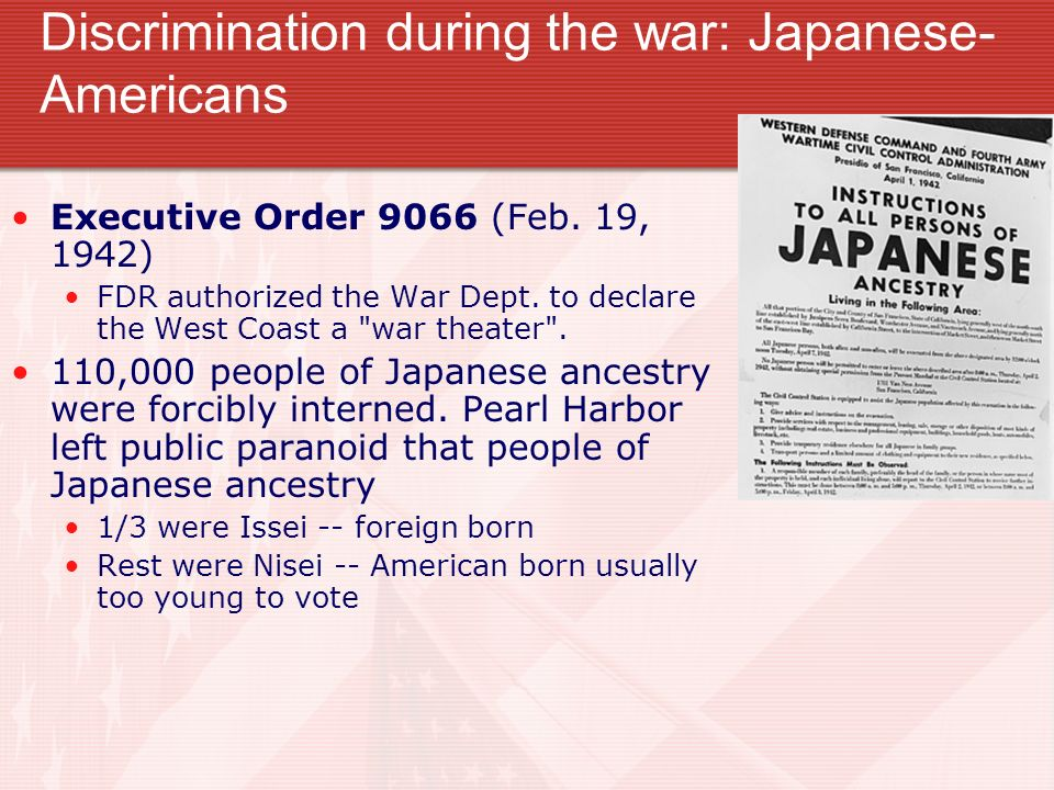 Discrimination during the war: Japanese- Americans Executive Order 9066 (Feb. 19, 1942) FDR authorized the War Dept. to declare the West Coast a