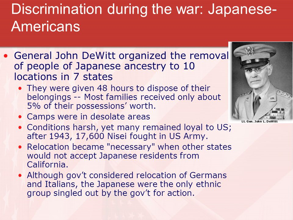 Discrimination during the war: Japanese- Americans General John DeWitt organized the removal of people of Japanese ancestry to 10 locations in 7 state