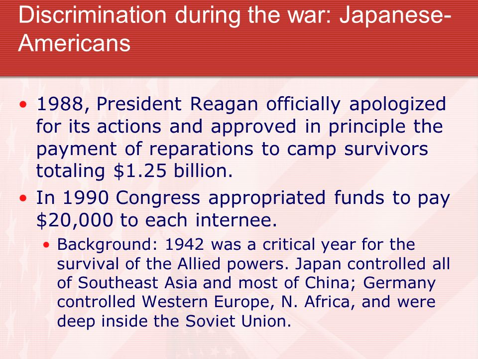 Discrimination during the war: Japanese- Americans 1988, President Reagan officially apologized for its actions and approved in principle the payment