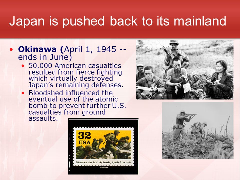 Japan is pushed back to its mainland Okinawa (April 1, 1945 -- ends in June) 50,000 American casualties resulted from fierce fighting which virtually