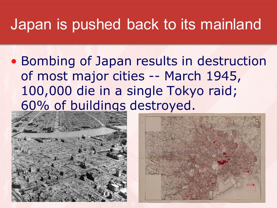 Japan is pushed back to its mainland Bombing of Japan results in destruction of most major cities -- March 1945, 100,000 die in a single Tokyo raid; 6
