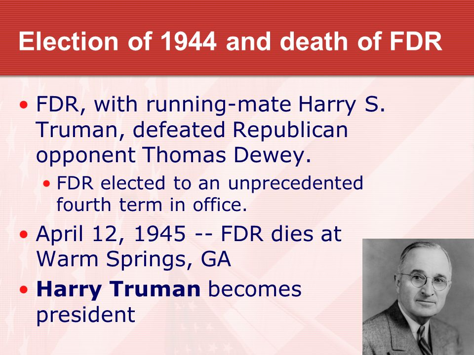 Election of 1944 and death of FDR FDR, with running-mate Harry S. Truman, defeated Republican opponent Thomas Dewey. FDR elected to an unprecedented f