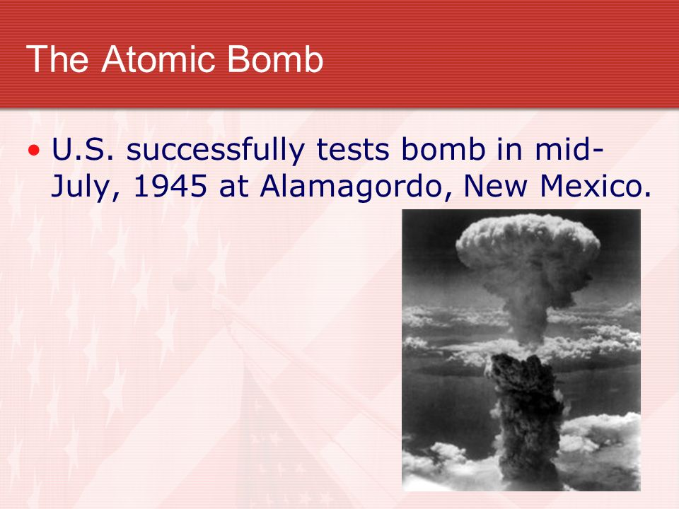The Atomic Bomb U.S. successfully tests bomb in mid- July, 1945 at Alamagordo, New Mexico.