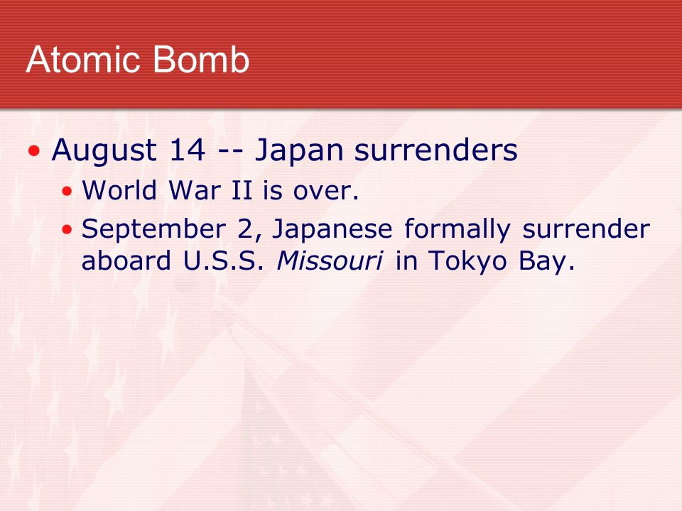 Atomic Bomb August 14 -- Japan surrenders World War II is over. September 2, Japanese formally surrender aboard U.S.S. Missouri in Tokyo Bay.