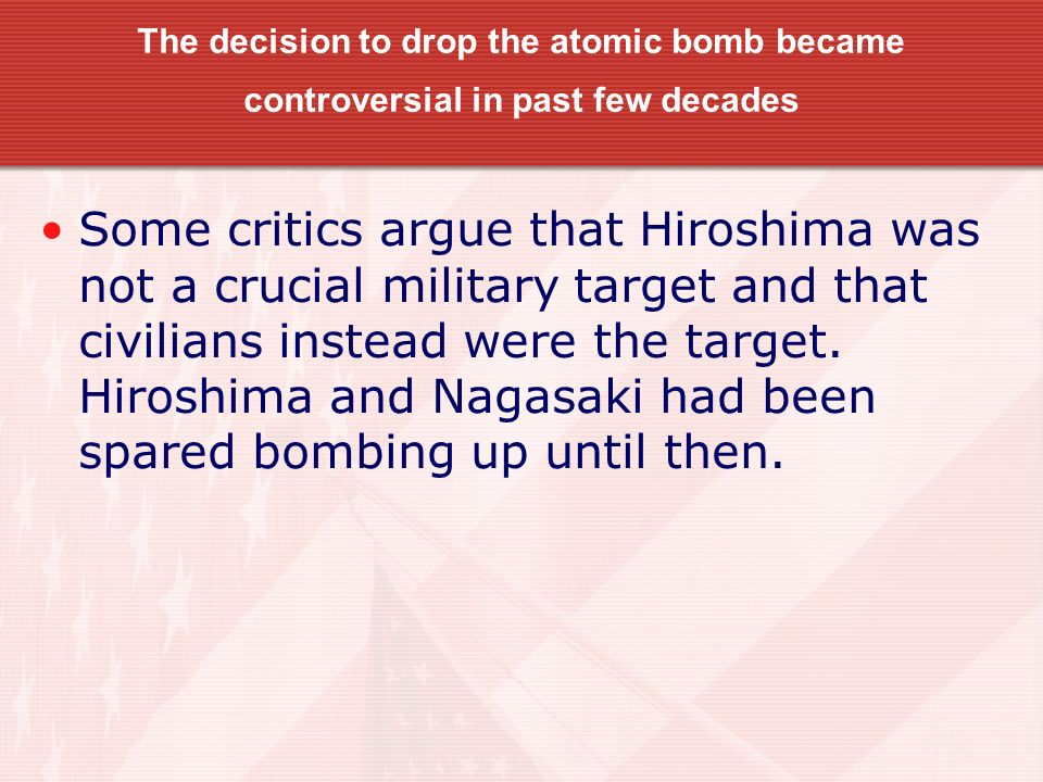 The decision to drop the atomic bomb became controversial in past few decades Some critics argue that Hiroshima was not a crucial military target and