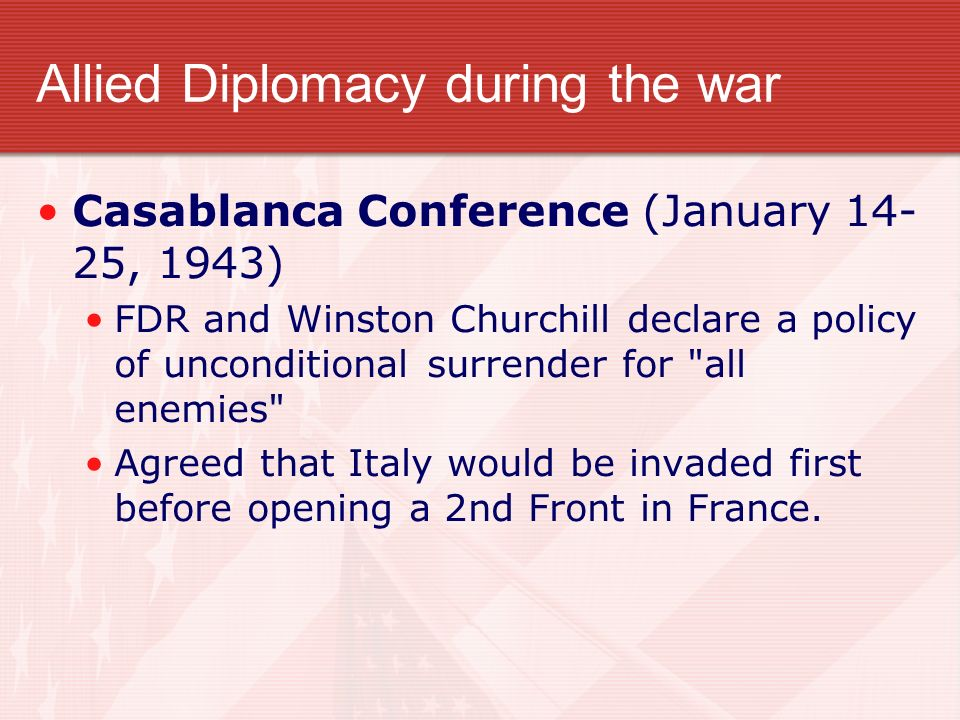 Allied Diplomacy during the war Casablanca Conference (January 14- 25, 1943) FDR and Winston Churchill declare a policy of unconditional surrender for