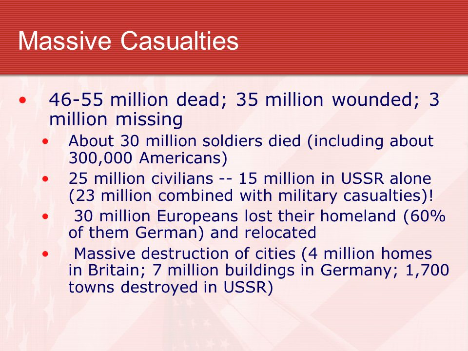 Massive Casualties 46-55 million dead; 35 million wounded; 3 million missing About 30 million soldiers died (including about 300,000 Americans) 25 mil