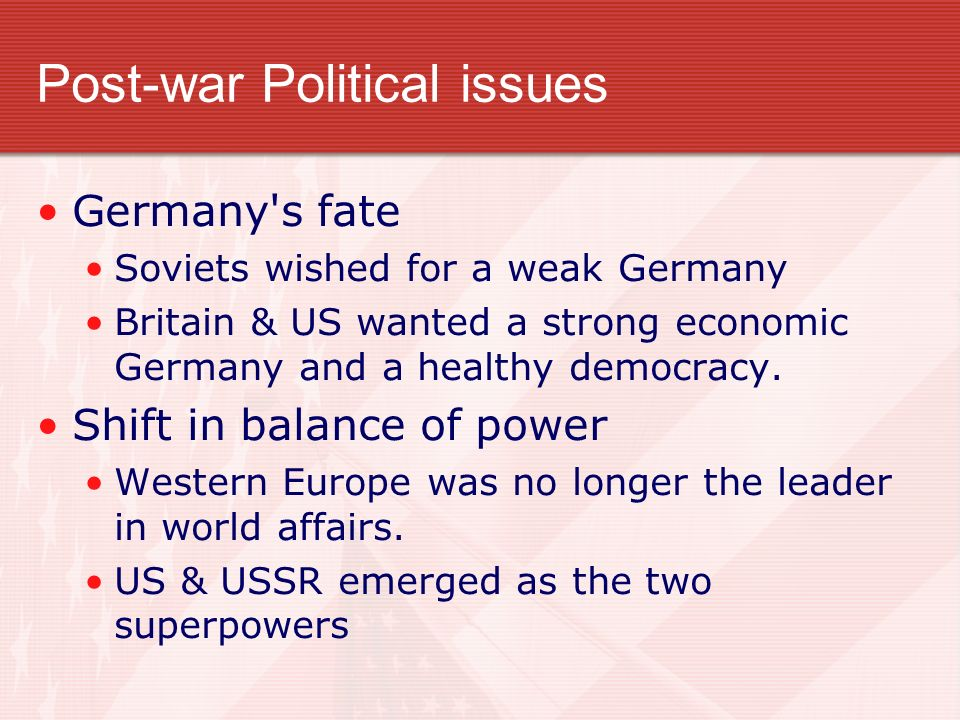 Post-war Political issues Germany's fate Soviets wished for a weak Germany Britain & US wanted a strong economic Germany and a healthy democracy. Shif