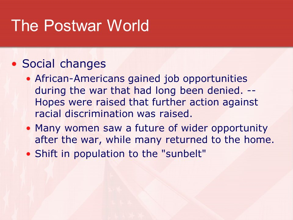 The Postwar World Social changes African-Americans gained job opportunities during the war that had long been denied. -- Hopes were raised that furthe