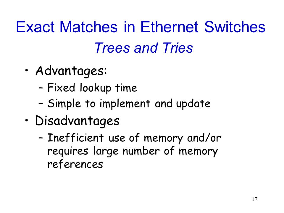17 Exact Matches in Ethernet Switches Trees and Tries Advantages: –Fixed lookup time –Simple to implement and update Disadvantages –Inefficient use of memory and/or requires large number of memory references