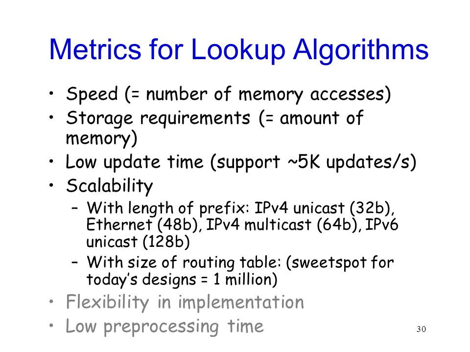 30 Metrics for Lookup Algorithms Speed (= number of memory accesses) Storage requirements (= amount of memory) Low update time (support ~5K updates/s) Scalability –With length of prefix: IPv4 unicast (32b), Ethernet (48b), IPv4 multicast (64b), IPv6 unicast (128b) –With size of routing table: (sweetspot for todays designs = 1 million) Flexibility in implementation Low preprocessing time