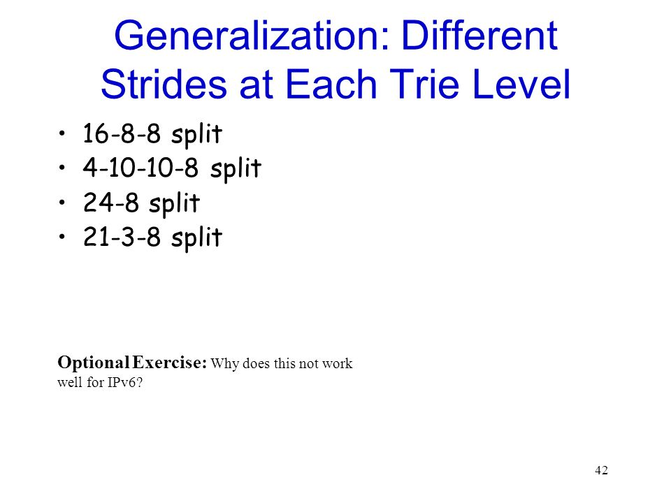 42 Generalization: Different Strides at Each Trie Level 16-8-8 split 4-10-10-8 split 24-8 split 21-3-8 split Optional Exercise: Why does this not work well for IPv6?