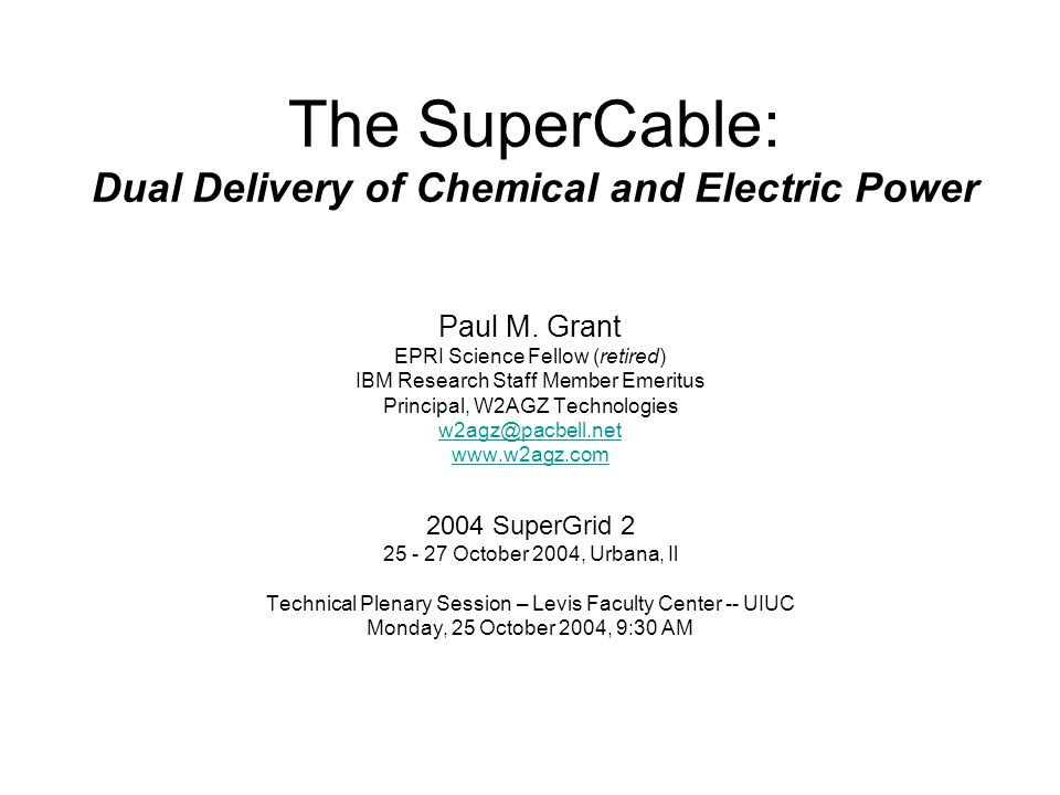 The SuperCable: Dual Delivery of Chemical and Electric Power Paul M. Grant EPRI Science Fellow (retired) IBM Research Staff Member Emeritus Principal,