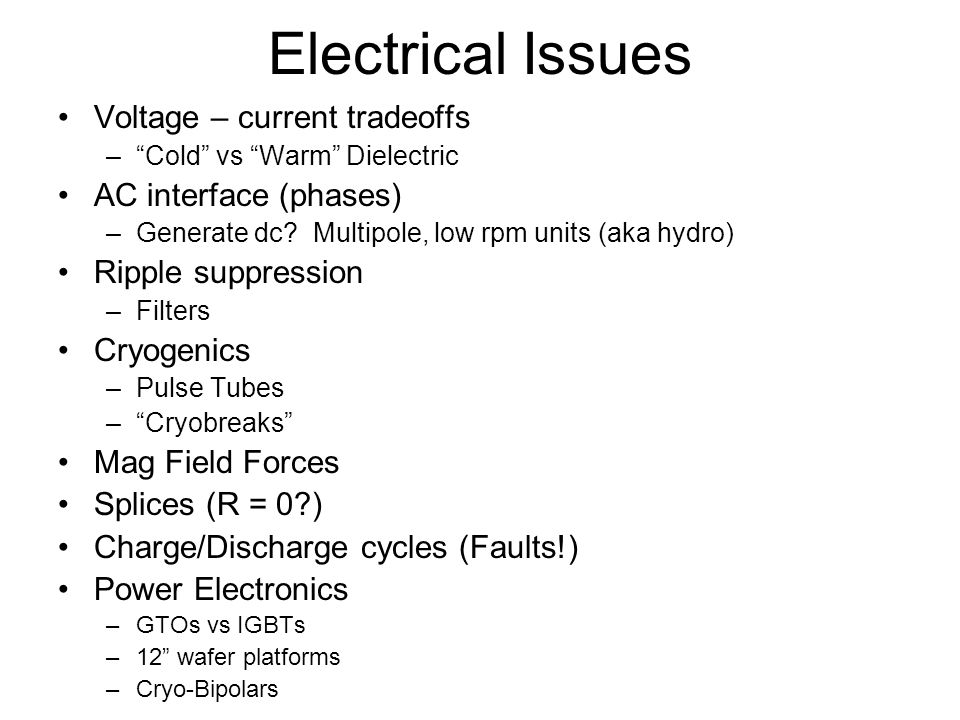 Electrical Issues Voltage – current tradeoffs –Cold vs Warm Dielectric AC interface (phases) –Generate dc? Multipole, low rpm units (aka hydro) Ripple