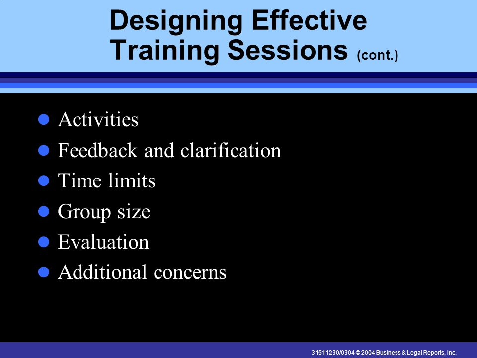 31511230/0304 © 2004 Business & Legal Reports, Inc. Designing Effective Training Sessions (cont.) Activities Feedback and clarification Time limits Gr