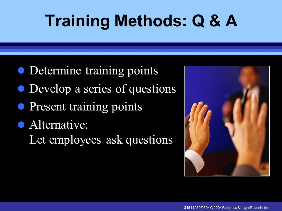 31511230/0304 © 2004 Business & Legal Reports, Inc. Training Methods: Q & A Determine training points Develop a series of questions Present training p