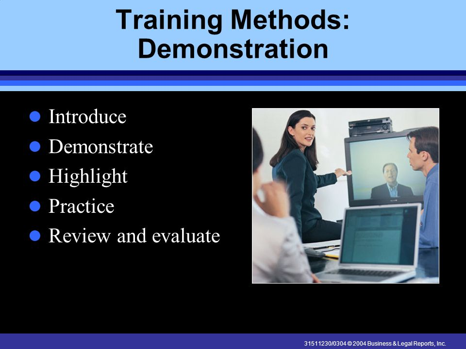 31511230/0304 © 2004 Business & Legal Reports, Inc. Training Methods: Demonstration Introduce Demonstrate Highlight Practice Review and evaluate