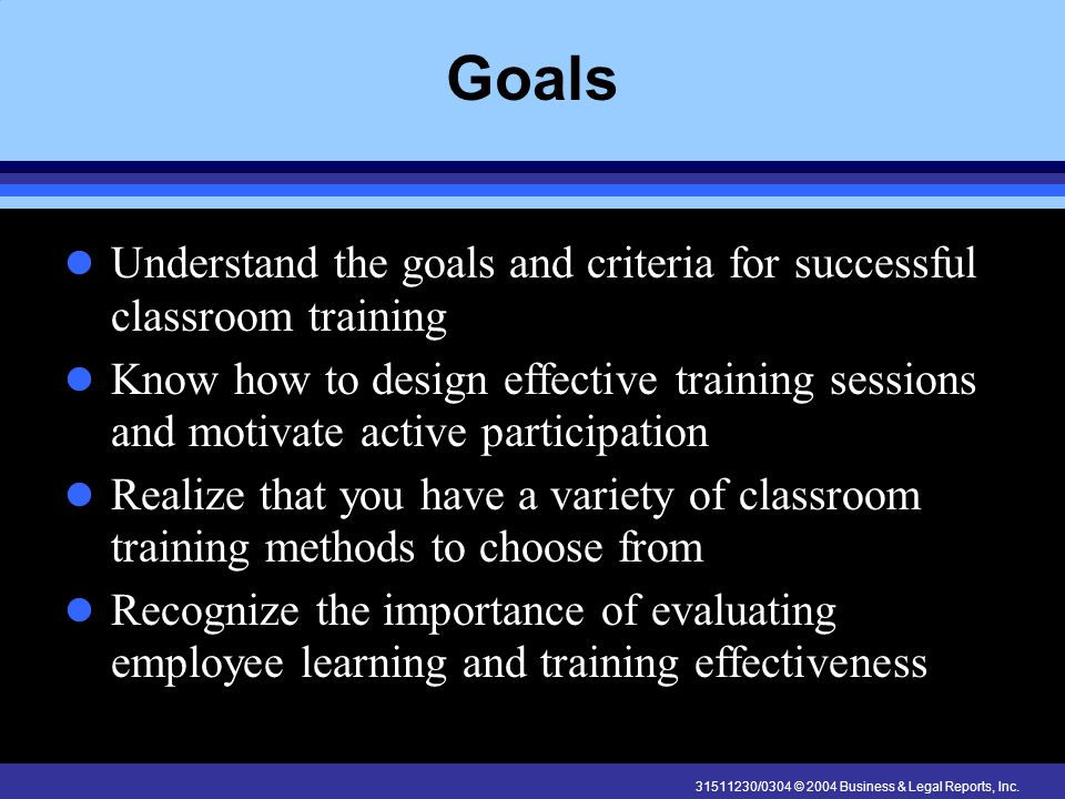 31511230/0304 © 2004 Business & Legal Reports, Inc. Goals Understand the goals and criteria for successful classroom training Know how to design effec