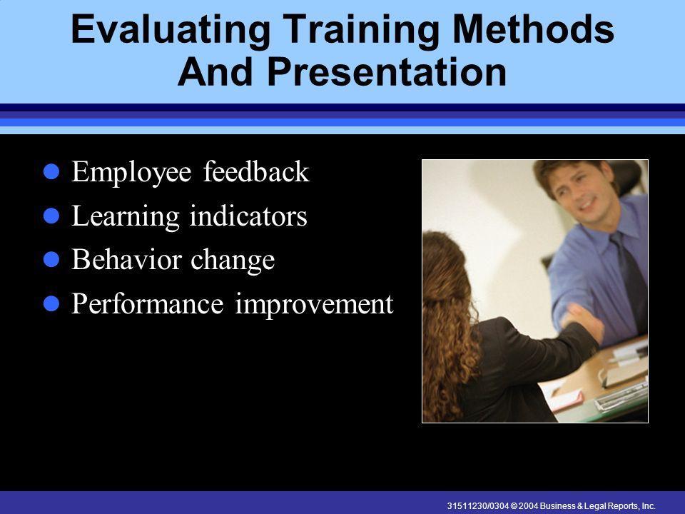 31511230/0304 © 2004 Business & Legal Reports, Inc. Evaluating Training Methods And Presentation Employee feedback Learning indicators Behavior change
