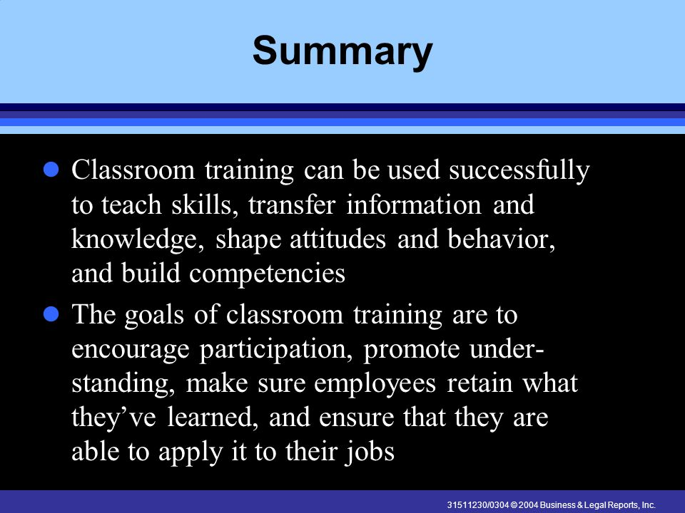 31511230/0304 © 2004 Business & Legal Reports, Inc. Summary Classroom training can be used successfully to teach skills, transfer information and know