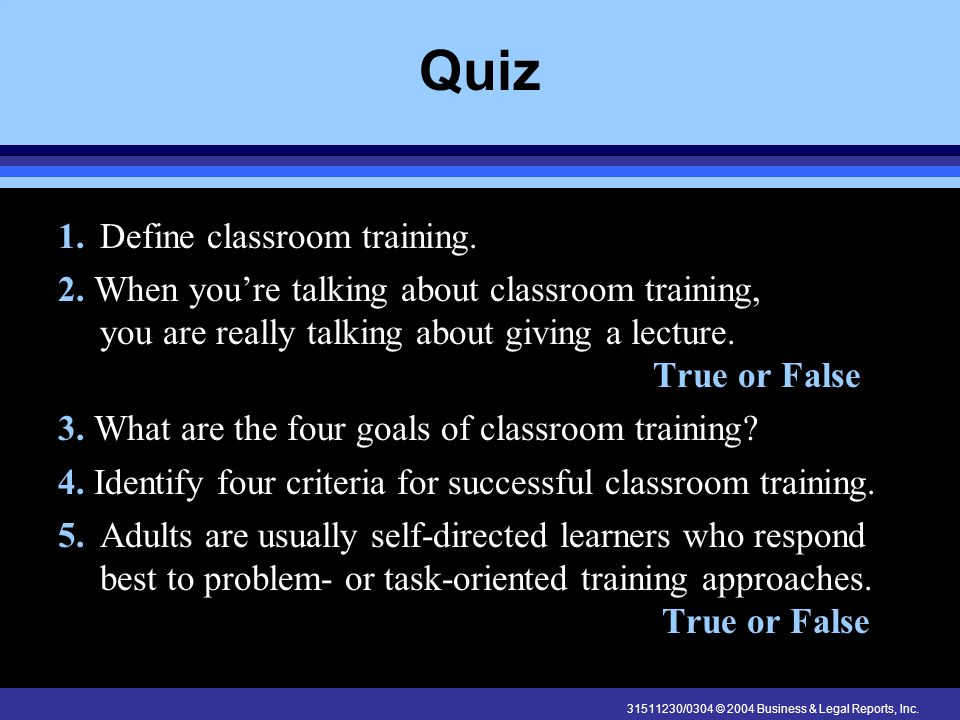 31511230/0304 © 2004 Business & Legal Reports, Inc. Quiz 1.Define classroom training. 2. When youre talking about classroom training, you are really t