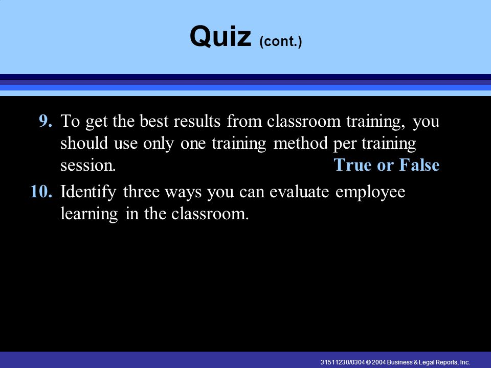 31511230/0304 © 2004 Business & Legal Reports, Inc. Quiz (cont.) 9. To get the best results from classroom training, you should use only one training