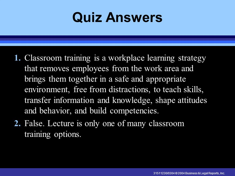31511230/0304 © 2004 Business & Legal Reports, Inc. Quiz Answers 1. Classroom training is a workplace learning strategy that removes employees from th
