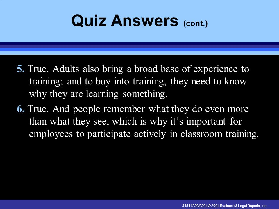 31511230/0304 © 2004 Business & Legal Reports, Inc. Quiz Answers (cont.) 5. True. Adults also bring a broad base of experience to training; and to buy