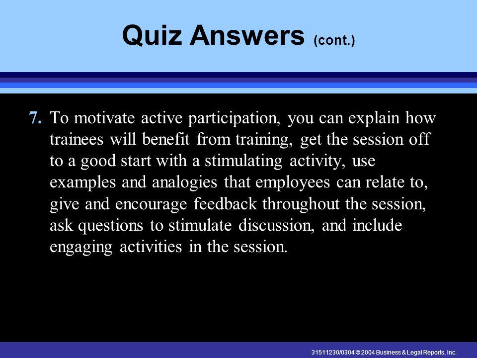 31511230/0304 © 2004 Business & Legal Reports, Inc. Quiz Answers (cont.) 7.To motivate active participation, you can explain how trainees will benefit