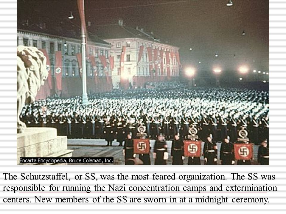 The Schutzstaffel, or SS, was the most feared organization. The SS was responsible for running the Nazi concentration camps and extermination centers.
