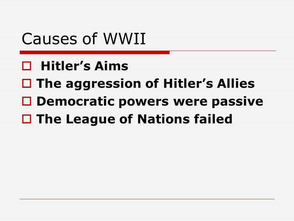 Causes of WWII Hitlers Aims The aggression of Hitlers Allies Democratic powers were passive The League of Nations failed