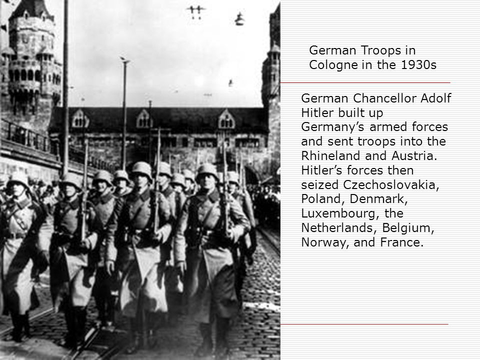 German Troops in Cologne in the 1930s German Chancellor Adolf Hitler built up Germanys armed forces and sent troops into the Rhineland and Austria. Hi