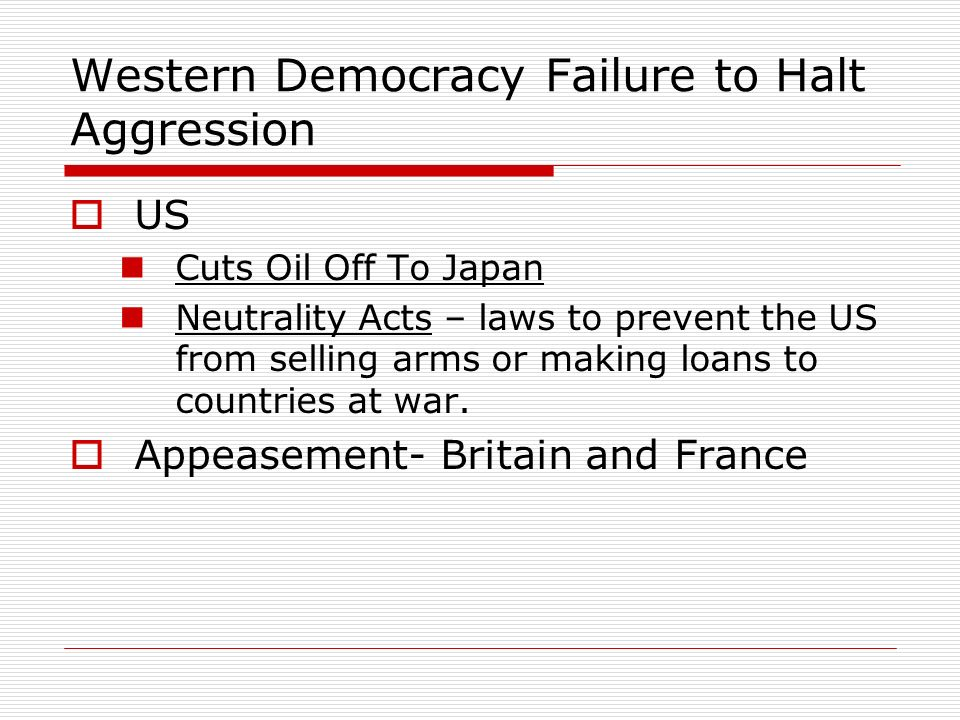 Western Democracy Failure to Halt Aggression US Cuts Oil Off To Japan Neutrality Acts – laws to prevent the US from selling arms or making loans to co