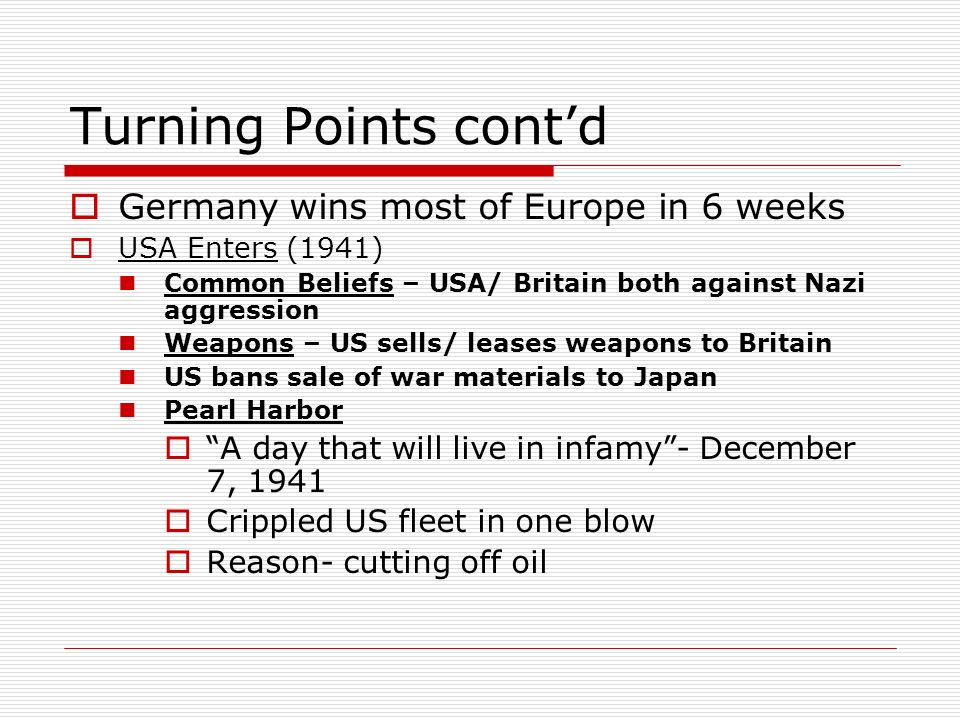 Turning Points contd Germany wins most of Europe in 6 weeks USA Enters (1941) Common Beliefs – USA/ Britain both against Nazi aggression Weapons – US
