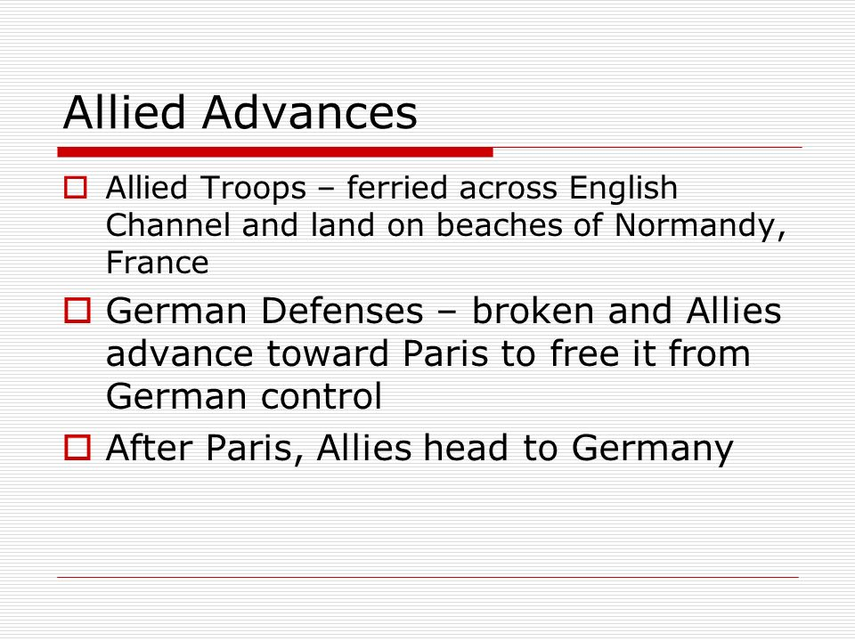Allied Advances Allied Troops – ferried across English Channel and land on beaches of Normandy, France German Defenses – broken and Allies advance tow