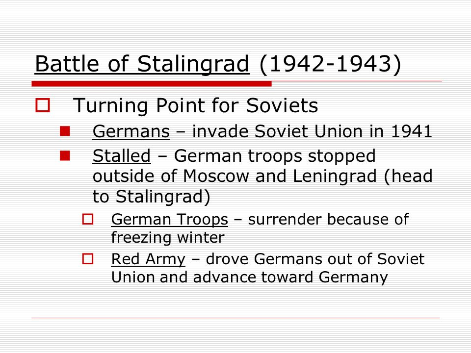 Battle of Stalingrad (1942-1943) Turning Point for Soviets Germans – invade Soviet Union in 1941 Stalled – German troops stopped outside of Moscow and