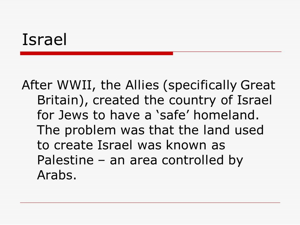 Israel After WWII, the Allies (specifically Great Britain), created the country of Israel for Jews to have a safe homeland. The problem was that the l