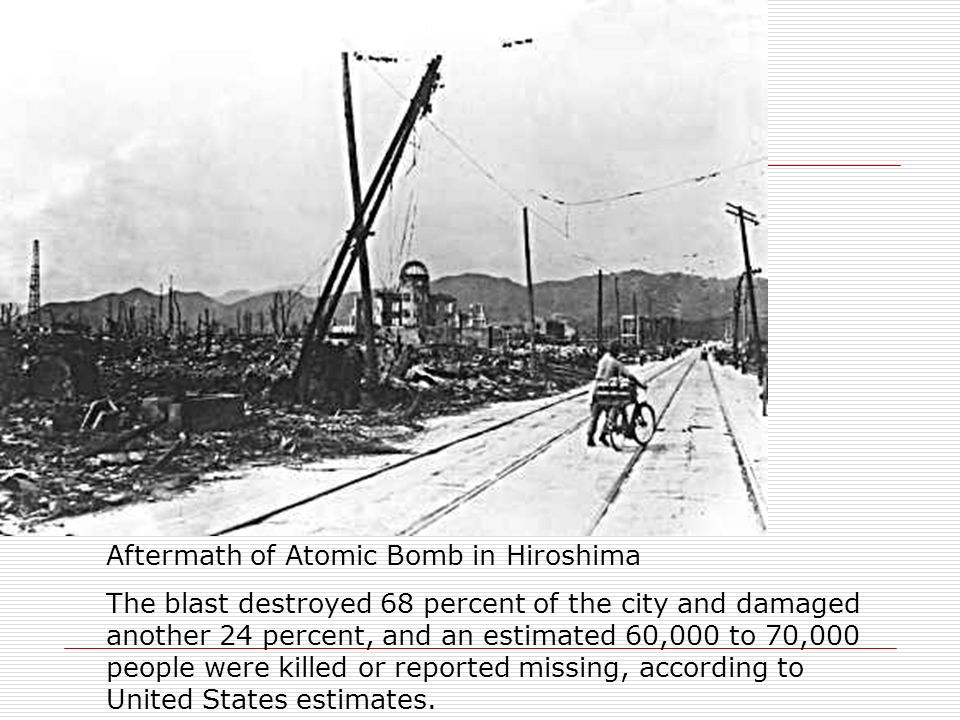 Aftermath of Atomic Bomb in Hiroshima The blast destroyed 68 percent of the city and damaged another 24 percent, and an estimated 60,000 to 70,000 peo