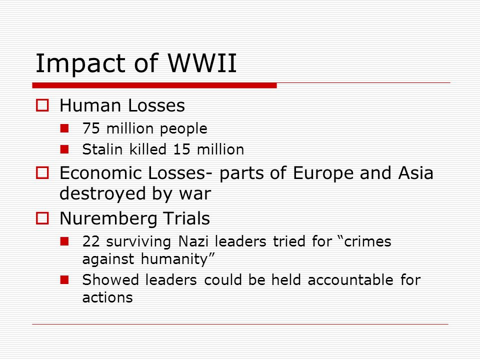 Impact of WWII Human Losses 75 million people Stalin killed 15 million Economic Losses- parts of Europe and Asia destroyed by war Nuremberg Trials 22