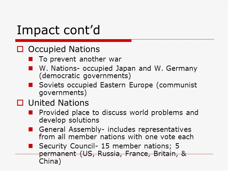 Impact contd Occupied Nations To prevent another war W. Nations- occupied Japan and W. Germany (democratic governments) Soviets occupied Eastern Europ