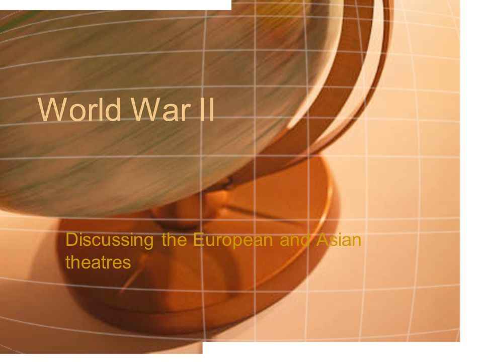 World War II Discussing the European and Asian theatres