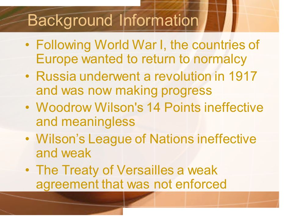 Background Information Following World War I, the countries of Europe wanted to return to normalcy Russia underwent a revolution in 1917 and was now making progress Woodrow Wilson s 14 Points ineffective and meaningless Wilsons League of Nations ineffective and weak The Treaty of Versailles a weak agreement that was not enforced
