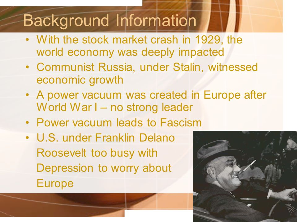 Background Information With the stock market crash in 1929, the world economy was deeply impacted Communist Russia, under Stalin, witnessed economic growth A power vacuum was created in Europe after World War I – no strong leader Power vacuum leads to Fascism U.S.