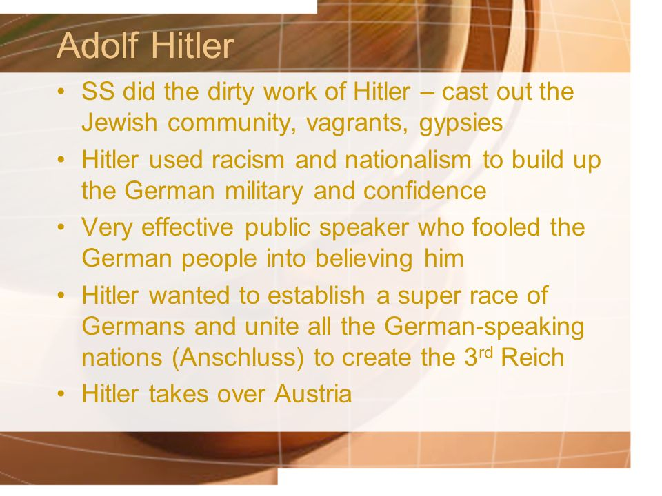 Adolf Hitler SS did the dirty work of Hitler – cast out the Jewish community, vagrants, gypsies Hitler used racism and nationalism to build up the German military and confidence Very effective public speaker who fooled the German people into believing him Hitler wanted to establish a super race of Germans and unite all the German-speaking nations (Anschluss) to create the 3 rd Reich Hitler takes over Austria