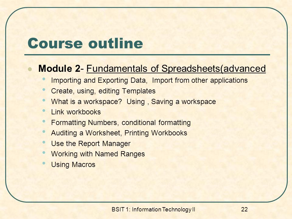 Course outline Module 2- Fundamentals of Spreadsheets(advanced Importing and Exporting Data, Import from other applications Create, using, editing Templates What is a workspace.