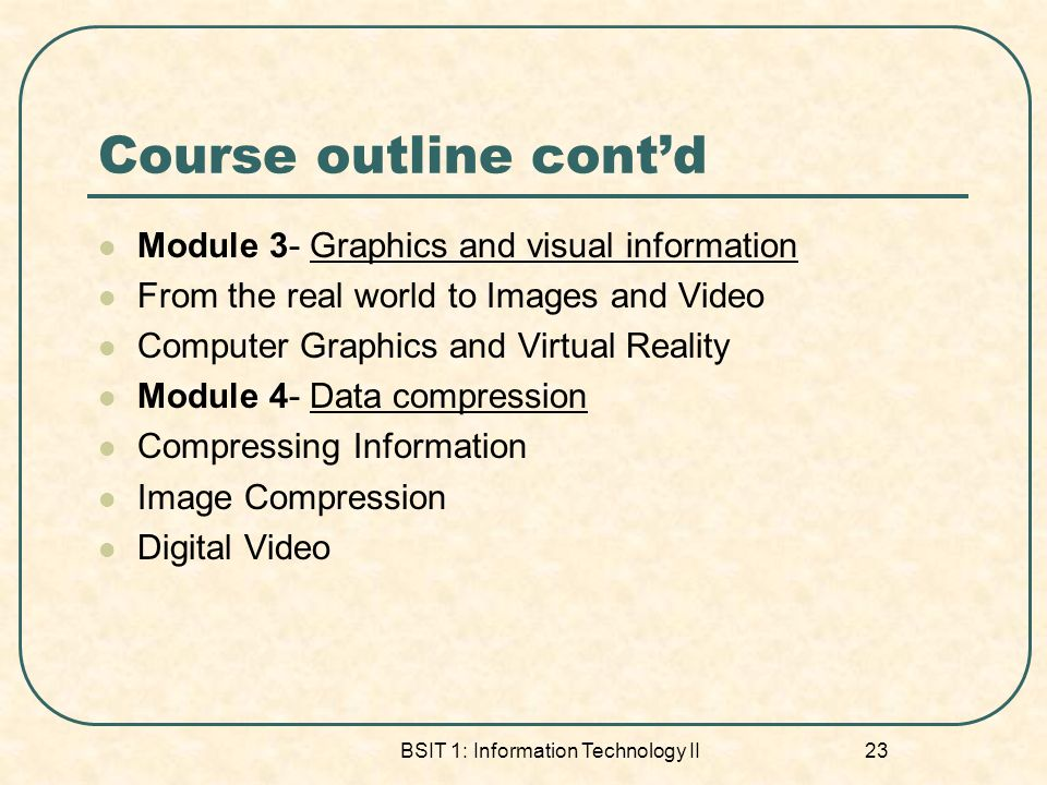 BSIT 1: Information Technology II 23 Course outline contd Module 3- Graphics and visual information From the real world to Images and Video Computer Graphics and Virtual Reality Module 4- Data compression Compressing Information Image Compression Digital Video