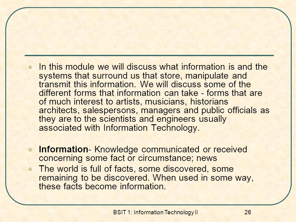 BSIT 1: Information Technology II 26 In this module we will discuss what information is and the systems that surround us that store, manipulate and transmit this information.